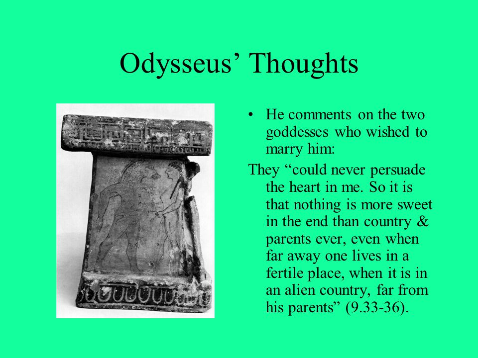 """Odysseus' Thoughts He comments on the two goddesses who wished to marry him: They """"could never persuade the heart in me. So it is that nothing is more"""