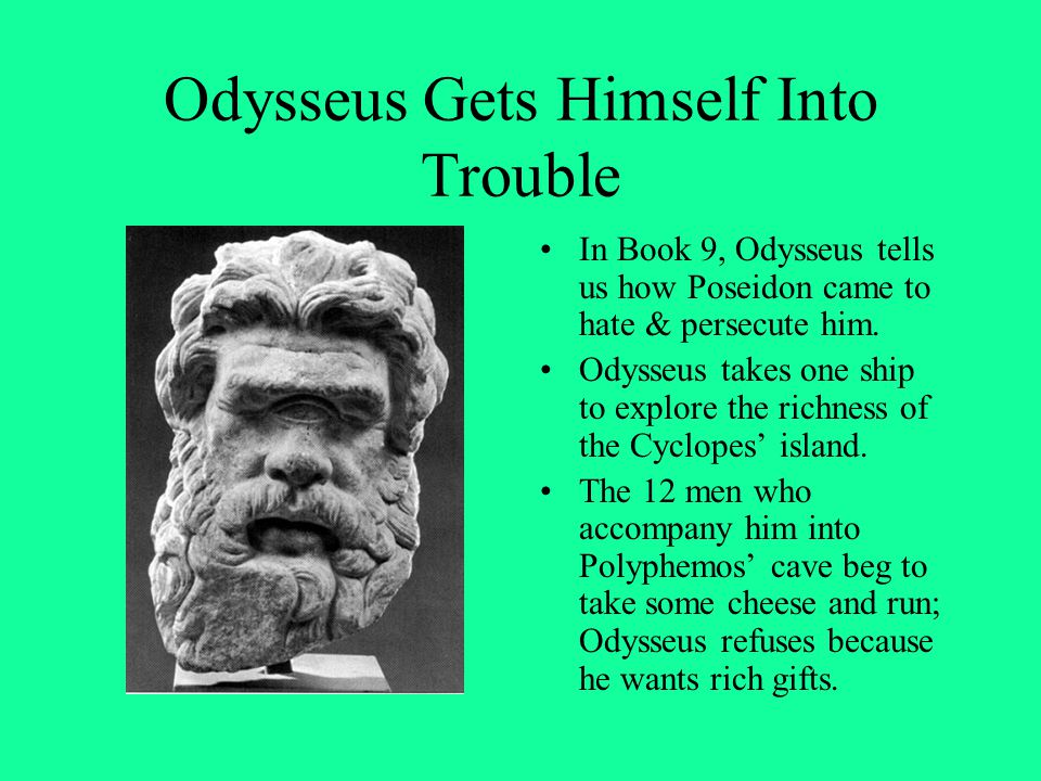 Odysseus Gets Himself Into Trouble In Book 9, Odysseus tells us how Poseidon came to hate & persecute him. Odysseus takes one ship to explore the rich