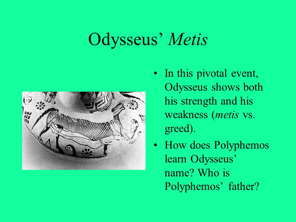 Odysseus' Metis In this pivotal event, Odysseus shows both his strength and his weakness (metis vs. greed). How does Polyphemos learn Odysseus' name?