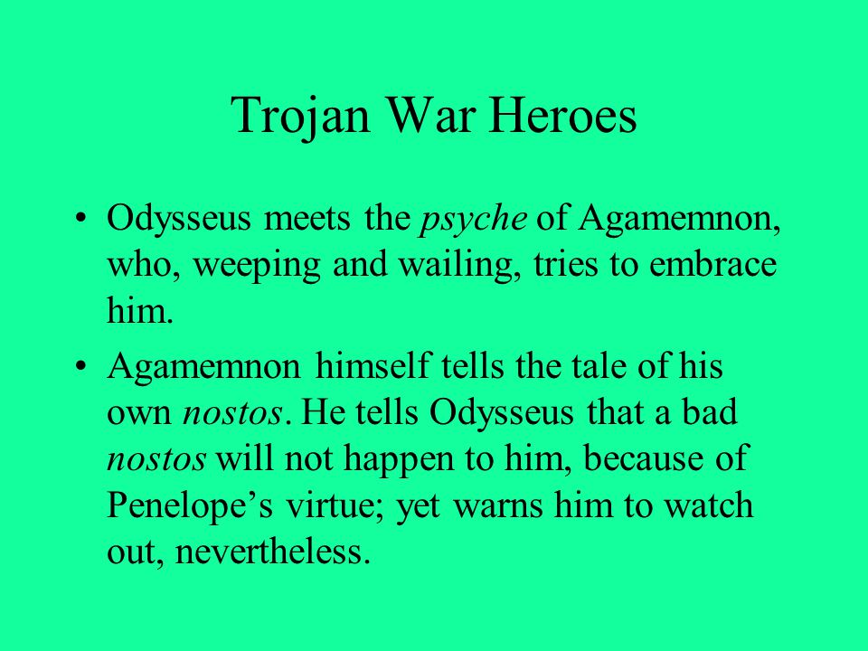 Trojan War Heroes Odysseus meets the psyche of Agamemnon, who, weeping and wailing, tries to embrace him. Agamemnon himself tells the tale of his own