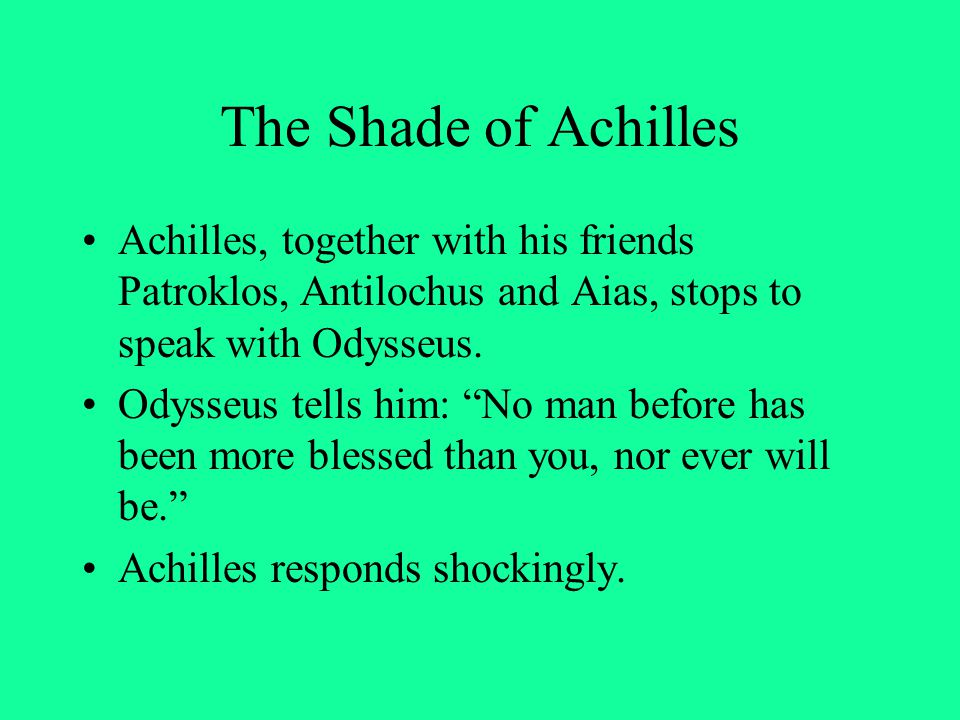 """The Shade of Achilles Achilles, together with his friends Patroklos, Antilochus and Aias, stops to speak with Odysseus. Odysseus tells him: """"No man be"""
