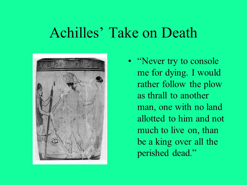 """Achilles' Take on Death """"Never try to console me for dying. I would rather follow the plow as thrall to another man, one with no land allotted to him"""