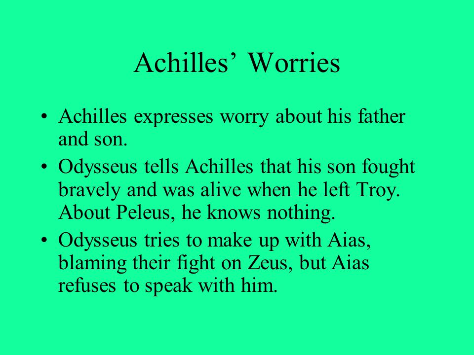 Achilles' Worries Achilles expresses worry about his father and son. Odysseus tells Achilles that his son fought bravely and was alive when he left Tr