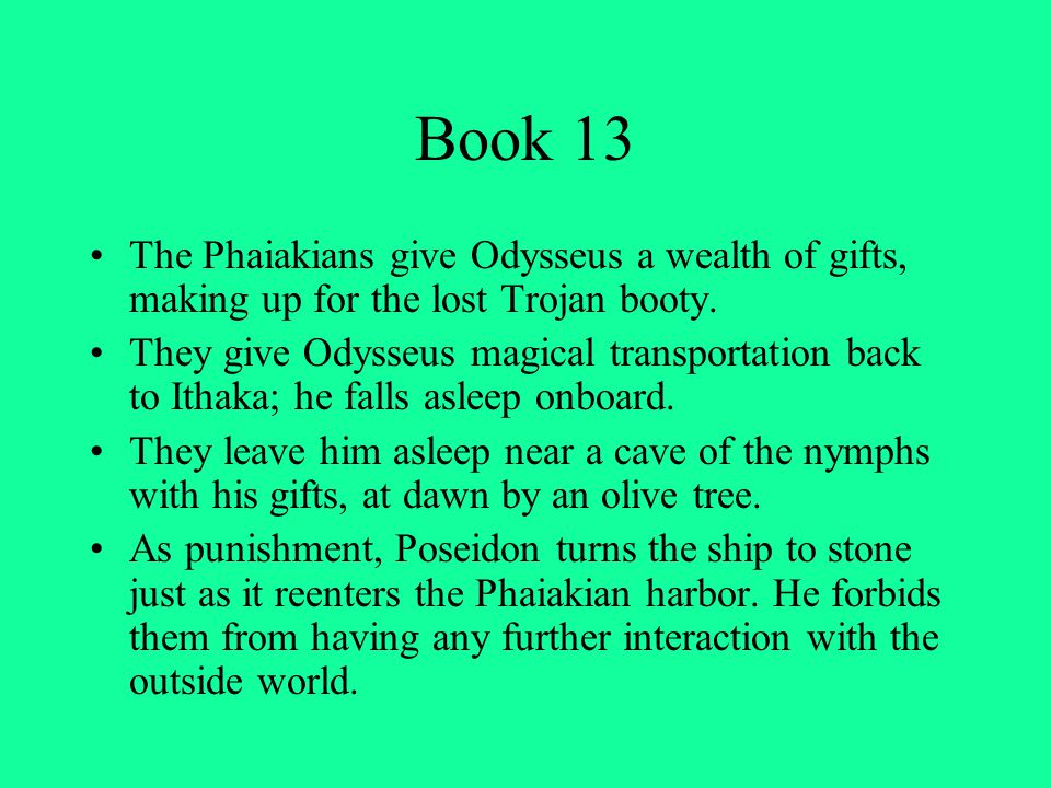 Book 13 The Phaiakians give Odysseus a wealth of gifts, making up for the lost Trojan booty. They give Odysseus magical transportation back to Ithaka;
