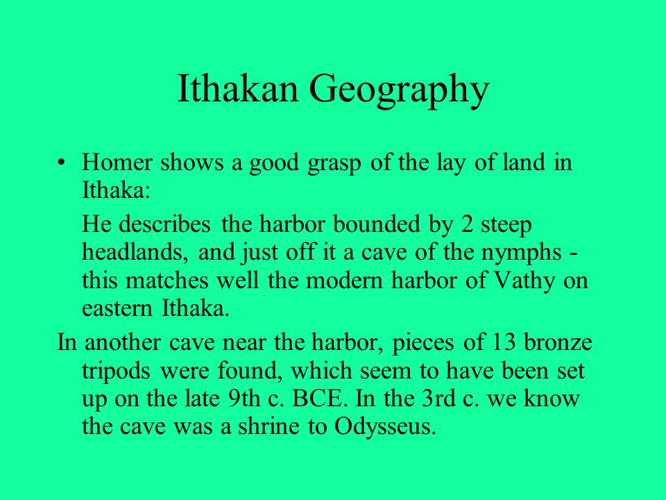 Ithakan Geography Homer shows a good grasp of the lay of land in Ithaka: He describes the harbor bounded by 2 steep headlands, and just off it a cave