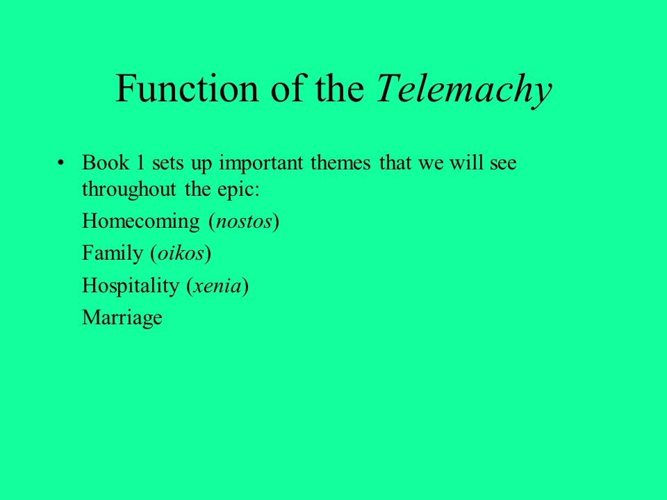 Function of the Telemachy Book 1 sets up important themes that we will see throughout the epic: Homecoming (nostos) Family (oikos) Hospitality (xenia)