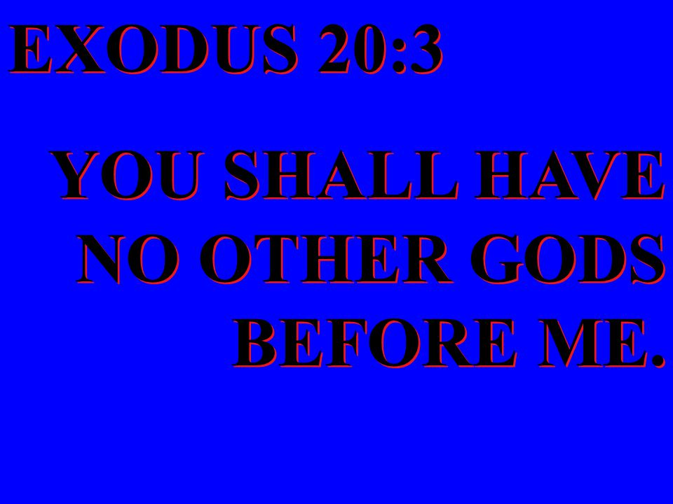 EXODUS 20:3 YOU SHALL HAVE NO OTHER GODS BEFORE ME.