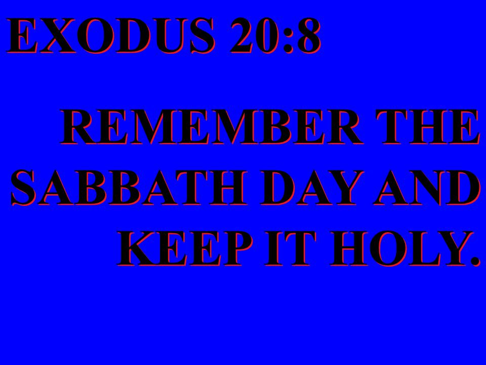 EXODUS 20:8 REMEMBER THE SABBATH DAY AND KEEP IT HOLY. EXODUS 20:8 REMEMBER THE SABBATH DAY AND KEEP IT HOLY.