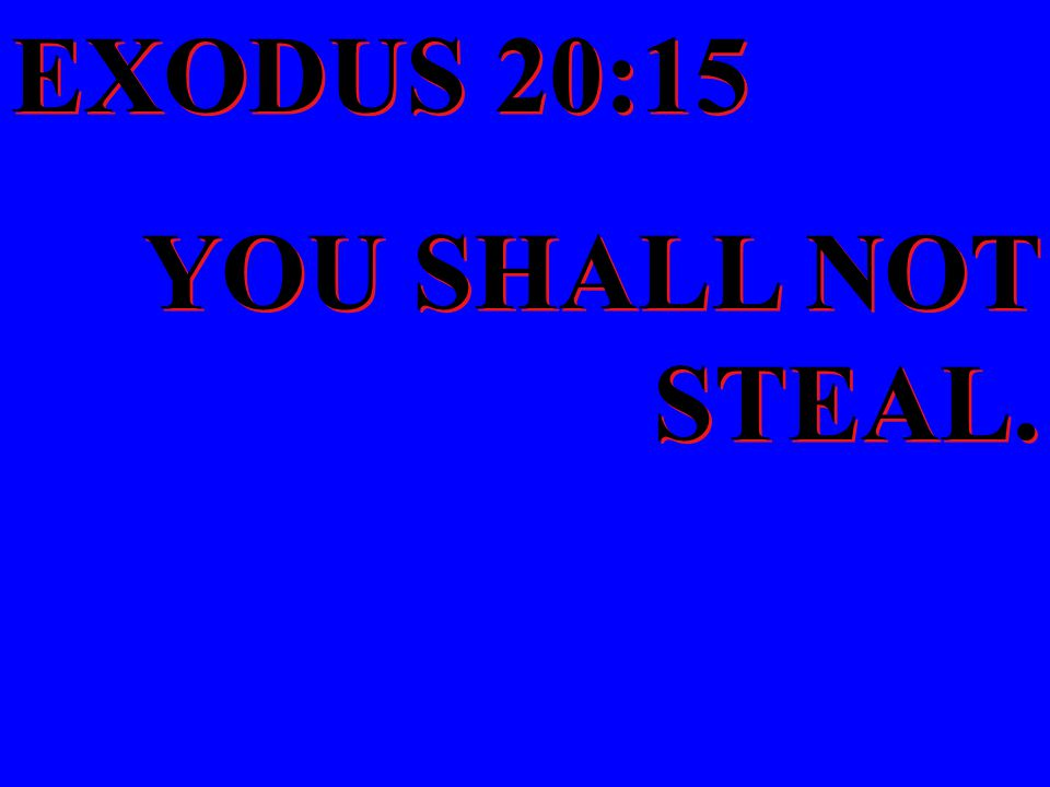 EXODUS 20:15 YOU SHALL NOT STEAL. EXODUS 20:15 YOU SHALL NOT STEAL.