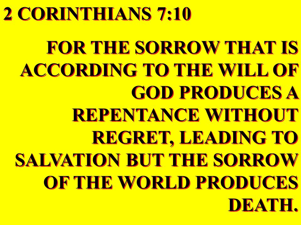 2 CORINTHIANS 7:10 FOR THE SORROW THAT IS ACCORDING TO THE WILL OF GOD PRODUCES A REPENTANCE WITHOUT REGRET, LEADING TO SALVATION BUT THE SORROW OF THE WORLD PRODUCES DEATH.
