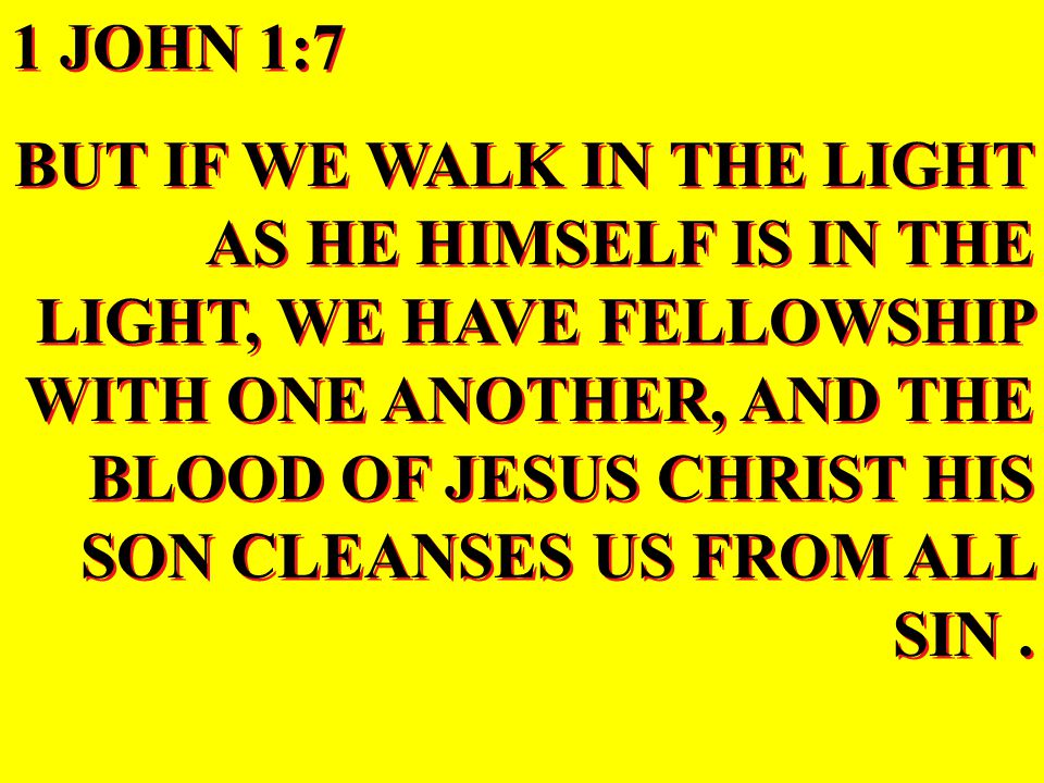 1 JOHN 1:7 BUT IF WE WALK IN THE LIGHT AS HE HIMSELF IS IN THE LIGHT, WE HAVE FELLOWSHIP WITH ONE ANOTHER, AND THE BLOOD OF JESUS CHRIST HIS SON CLEANSES US FROM ALL SIN.