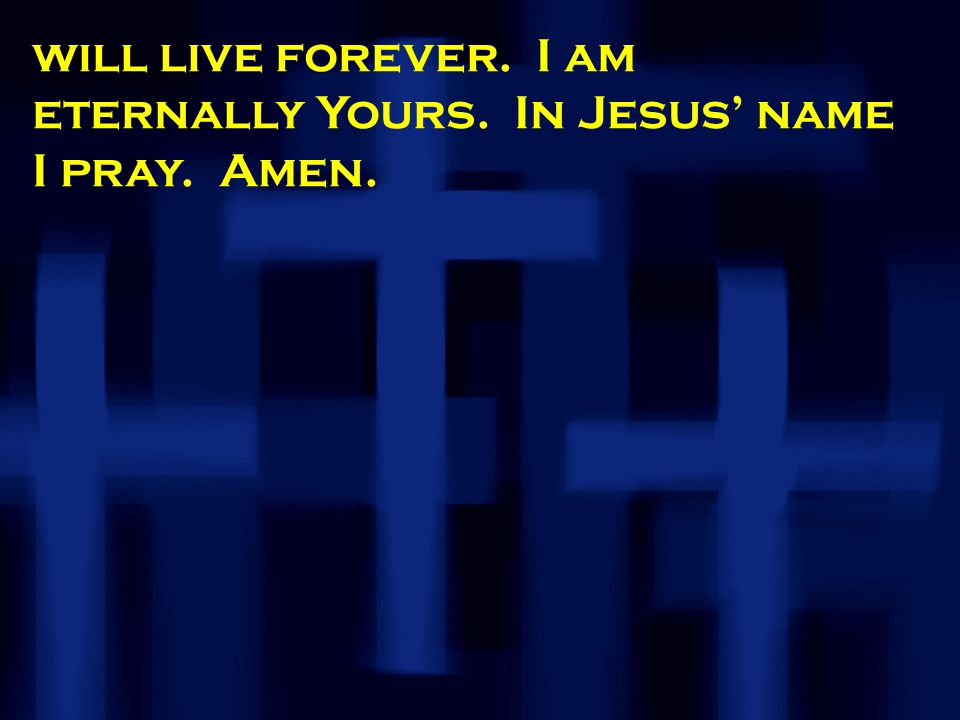 will live forever. I am eternally Yours. In Jesus' name I pray. Amen.