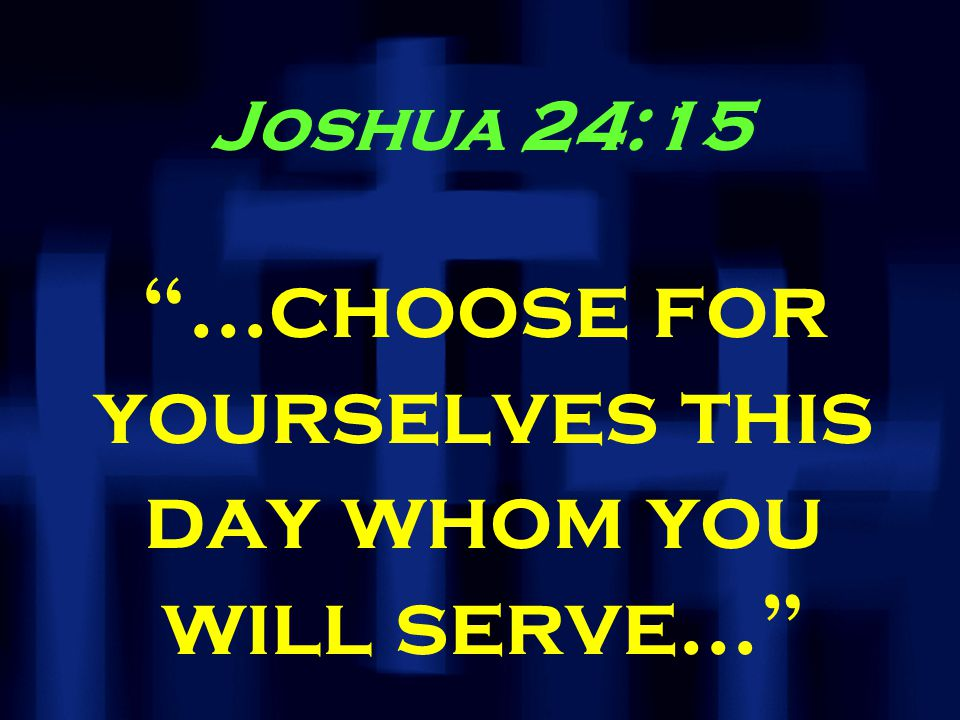 Joshua 24:15 …choose for yourselves this day whom you will serve…