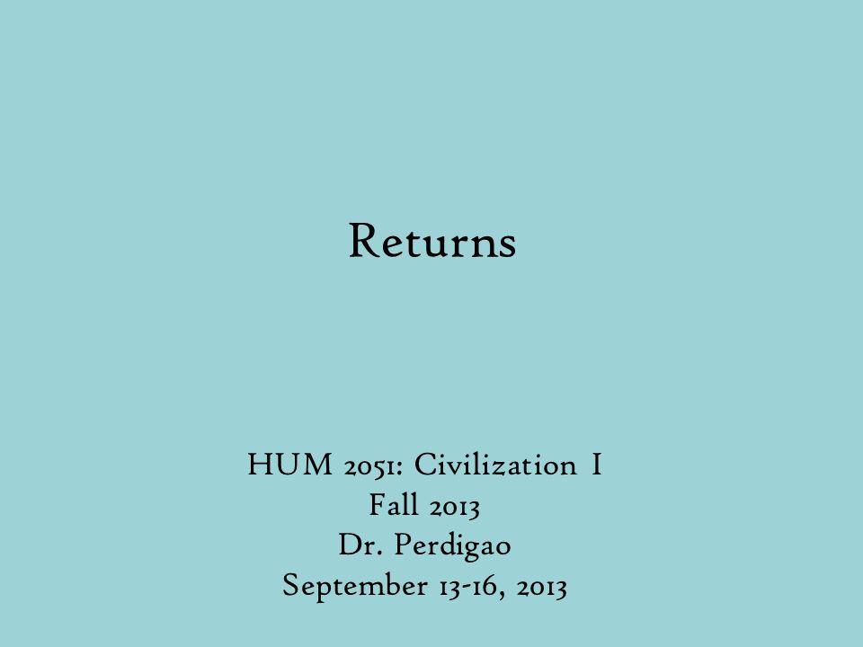 Returns HUM 2051: Civilization I Fall 2013 Dr. Perdigao September 13-16, 2013