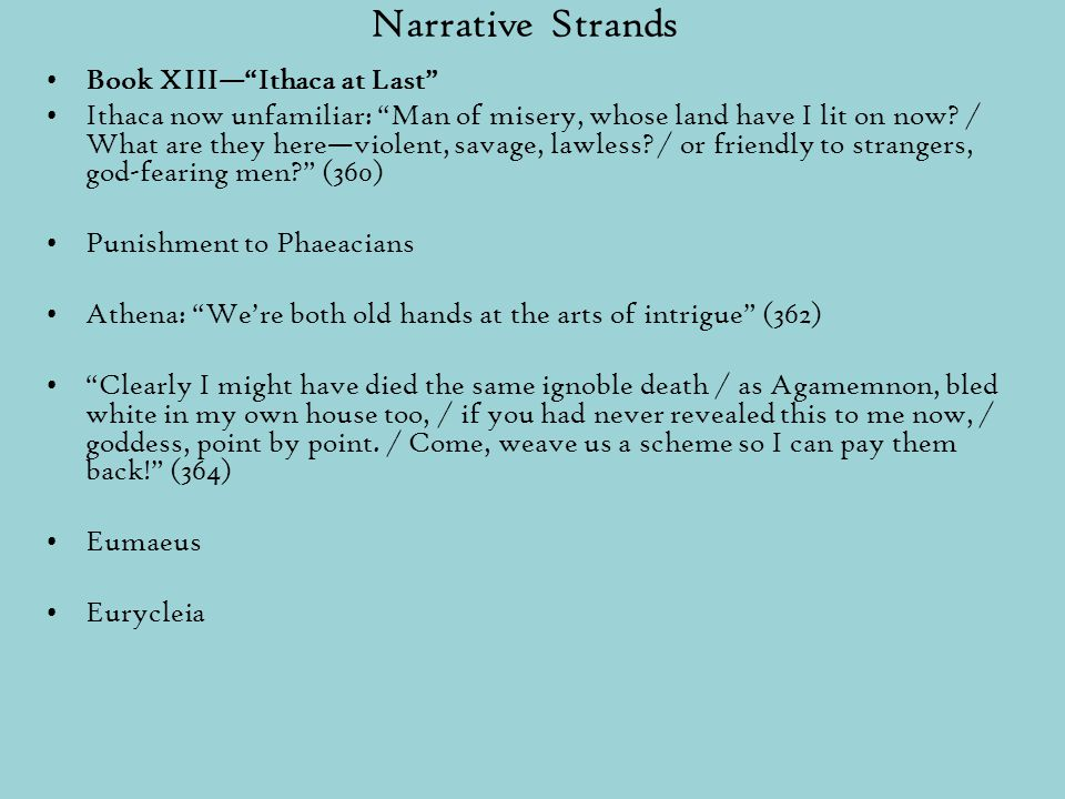 Narrative Strands Book XIII— Ithaca at Last Ithaca now unfamiliar: Man of misery, whose land have I lit on now.