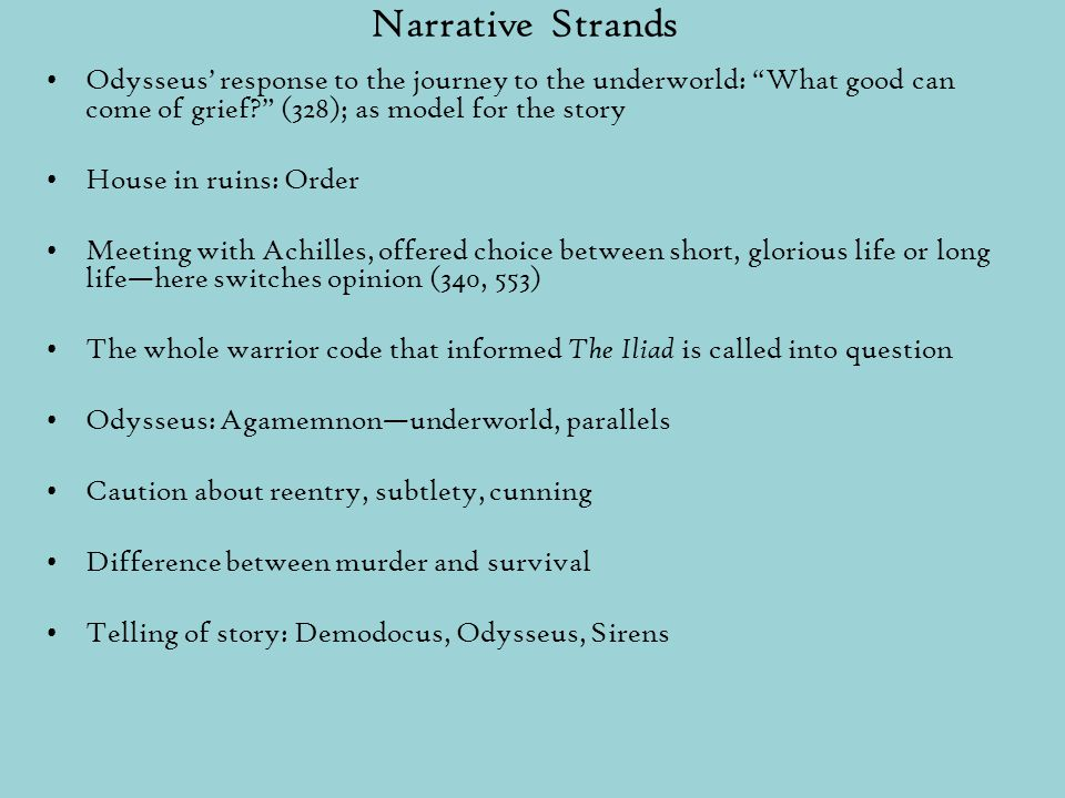 Narrative Strands Odysseus' response to the journey to the underworld: What good can come of grief (328); as model for the story House in ruins: Order Meeting with Achilles, offered choice between short, glorious life or long life—here switches opinion (340, 553) The whole warrior code that informed The Iliad is called into question Odysseus: Agamemnon—underworld, parallels Caution about reentry, subtlety, cunning Difference between murder and survival Telling of story: Demodocus, Odysseus, Sirens