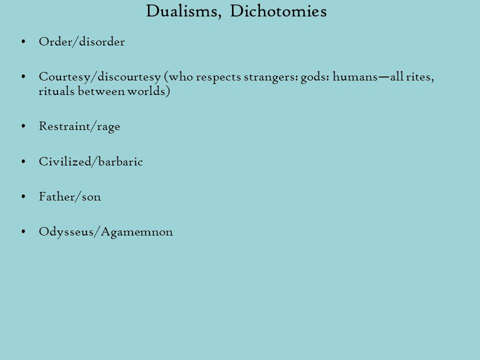 Dualisms, Dichotomies Order/disorder Courtesy/discourtesy (who respects strangers: gods: humans—all rites, rituals between worlds) Restraint/rage Civilized/barbaric Father/son Odysseus/Agamemnon