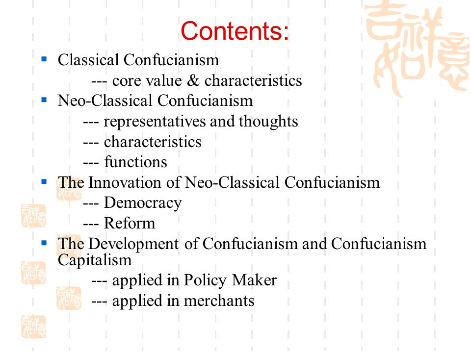 Contents:  Classical Confucianism --- core value & characteristics  Neo-Classical Confucianism --- representatives and thoughts --- characteristics --- functions  The Innovation of Neo-Classical Confucianism --- Democracy --- Reform  The Development of Confucianism and Confucianism Capitalism --- applied in Policy Maker --- applied in merchants