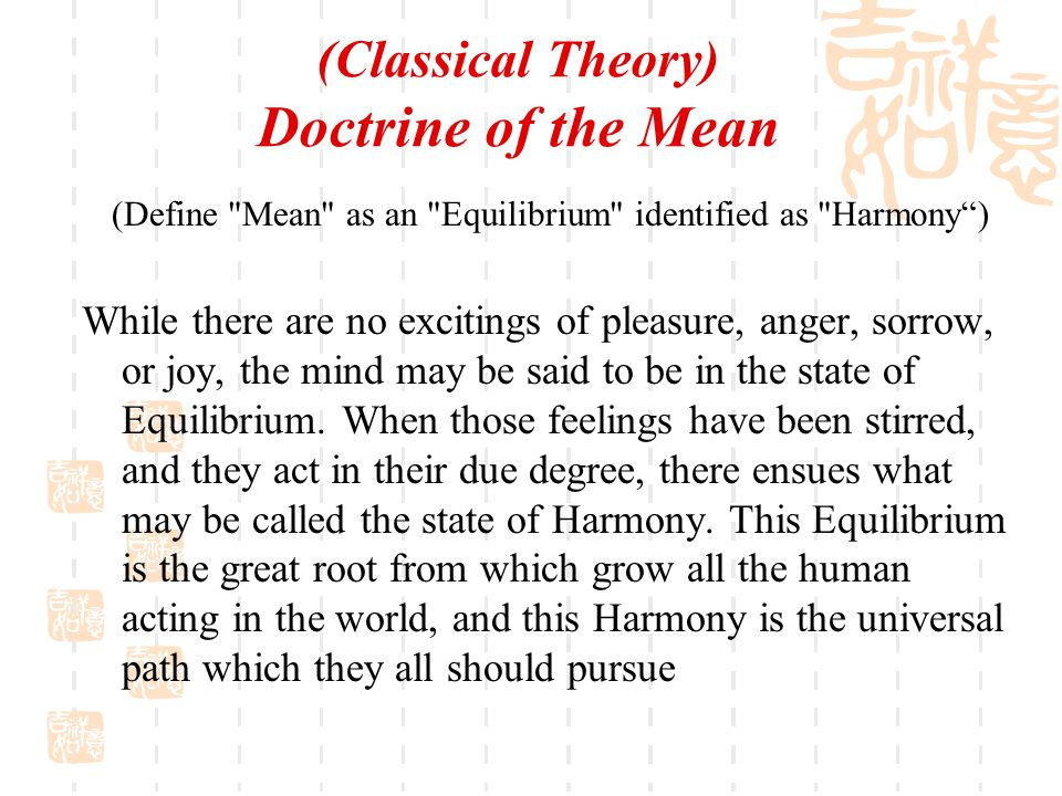 (Classical Theory) Doctrine of the Mean (Define Mean as an Equilibrium identified as Harmony ) While there are no excitings of pleasure, anger, sorrow, or joy, the mind may be said to be in the state of Equilibrium.