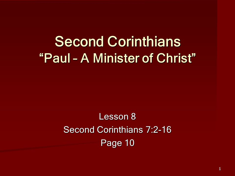 1 Second Corinthians Paul – A Minister of Christ Lesson 8 Second Corinthians 7:2-16 Page 10