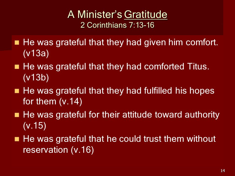 14 A Minister's Gratitude 2 Corinthians 7:13-16 He was grateful that they had given him comfort. (v13a) He was grateful that they had comforted Titus.