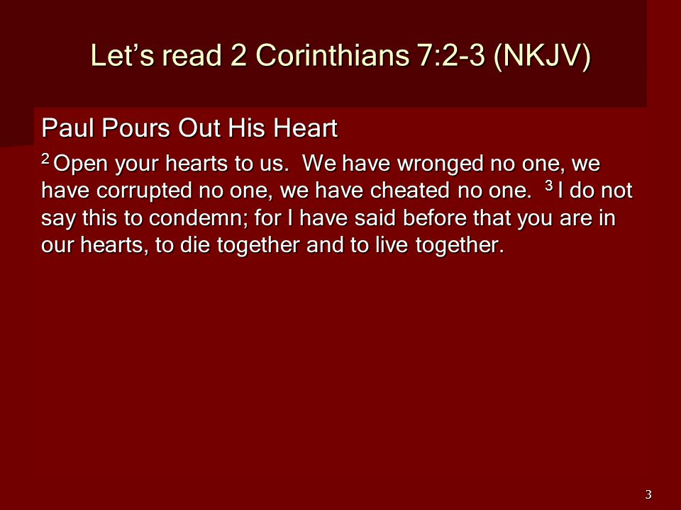 3 Let's read 2 Corinthians 7:2-3 (NKJV) Paul Pours Out His Heart 2 Open your hearts to us.