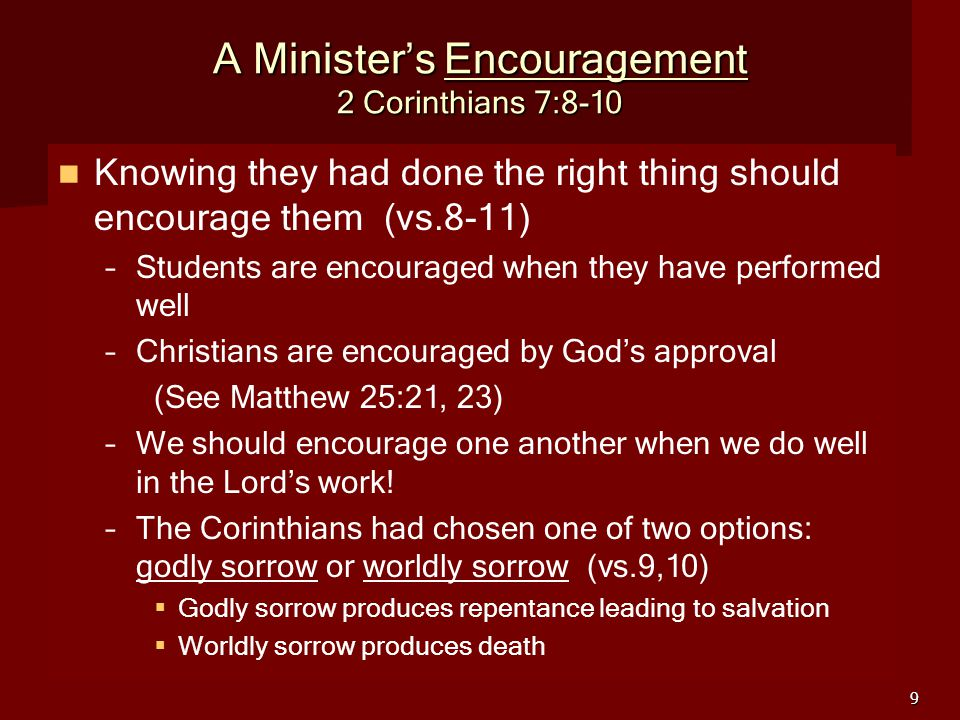 9 A Minister's Encouragement 2 Corinthians 7:8-10 Knowing they had done the right thing should encourage them (vs.8-11) – –Students are encouraged when they have performed well – –Christians are encouraged by God's approval (See Matthew 25:21, 23) – –We should encourage one another when we do well in the Lord's work.
