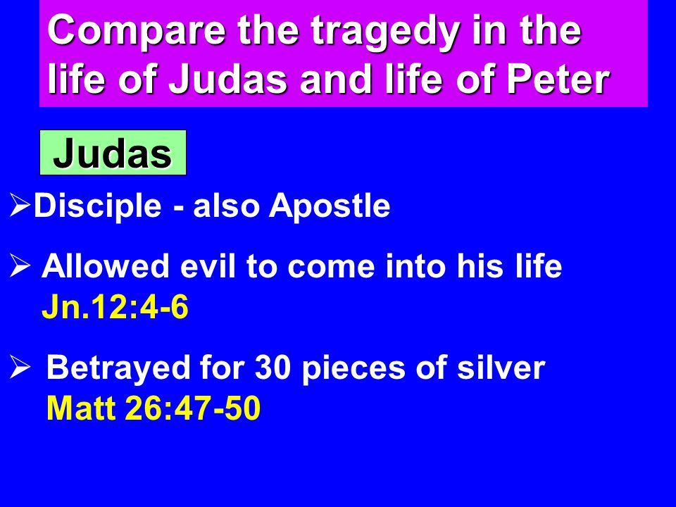Compare the tragedy in the life of Judas and life of Peter Judas  Disciple - also Apostle  Allowed evil to come into his life Jn.12:4-6  Betrayed for 30 pieces of silver Matt 26:47-50