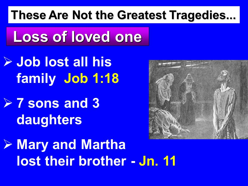 Loss of loved one  Job lost all his family Job 1:18  7 sons and 3 daughters  Mary and Martha lost their brother - These Are Not the Greatest Tragedies...
