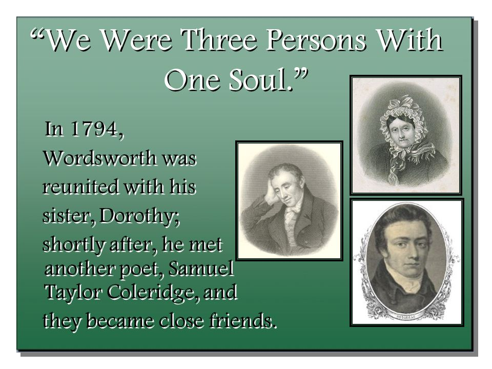 We Were Three Persons With One Soul. In 1794, Wordsworth was reunited with his sister, Dorothy; shortly after, he met another poet, Samuel Taylor Coleridge, and they became close friends.