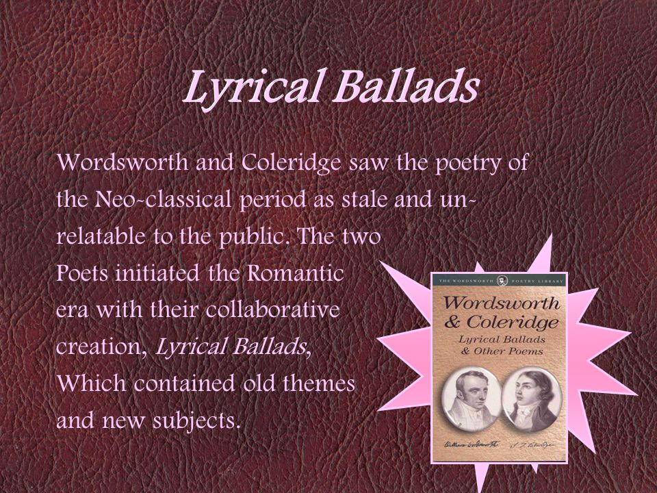 Lyrical Ballads Wordsworth and Coleridge saw the poetry of the Neo-classical period as stale and un- relatable to the public. The two Poets initiated