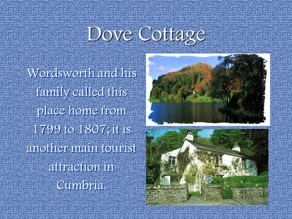 Dove Cottage Wordsworth and his family called this place home from 1799 to 1807; it is another main tourist attraction in Cumbria. Wordsworth and his