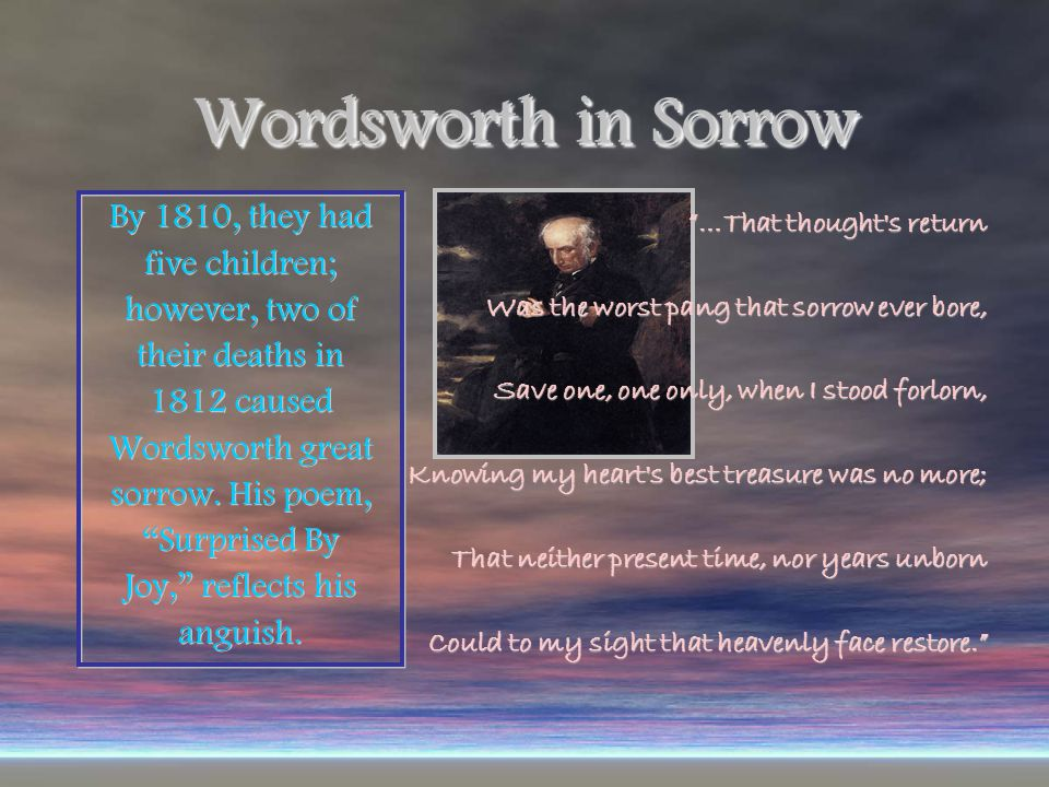 Wordsworth in Sorrow By 1810, they had five children; however, two of their deaths in 1812 caused Wordsworth great sorrow.