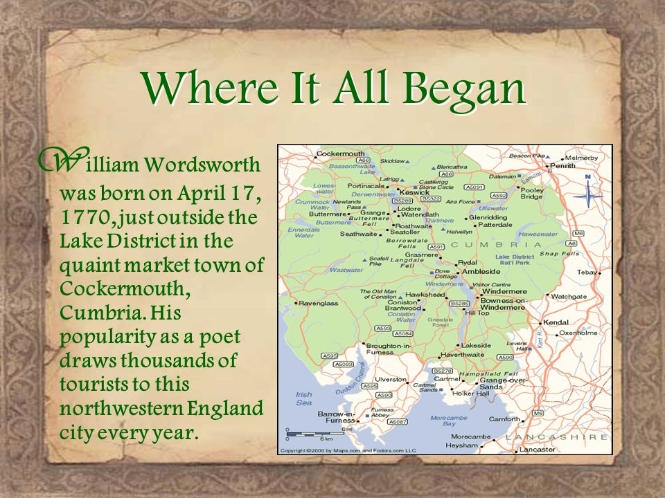 Where It All Began W illiam Wordsworth was born on April 17, 1770, just outside the Lake District in the quaint market town of Cockermouth, Cumbria.