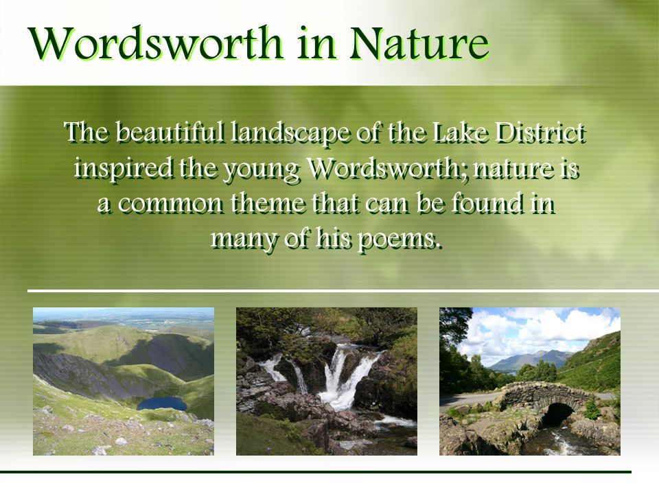 Wordsworth in Nature The beautiful landscape of the Lake District inspired the young Wordsworth; nature is a common theme that can be found in many of his poems.