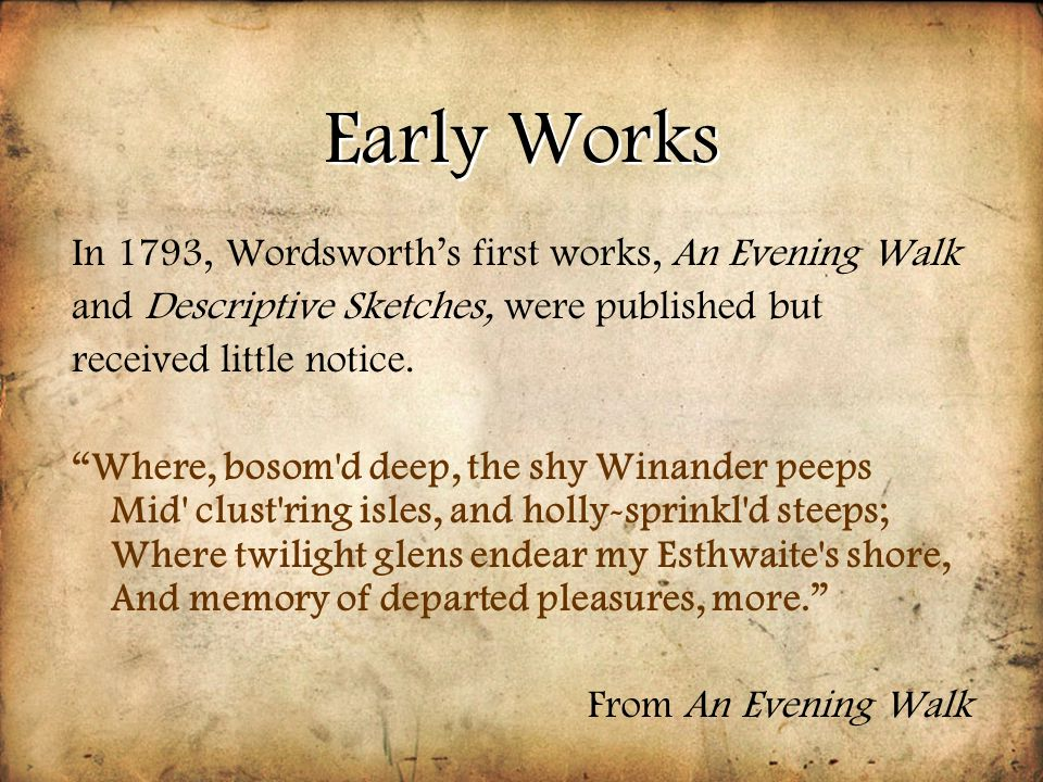 "Early Works In 1793, Wordsworth's first works, An Evening Walk and Descriptive Sketches, were published but received little notice. ""Where, bosom'd de"
