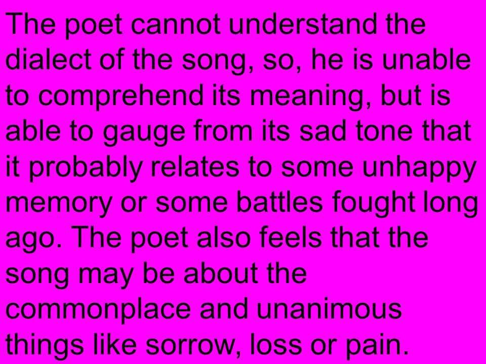 The poet cannot understand the dialect of the song, so, he is unable to comprehend its meaning, but is able to gauge from its sad tone that it probabl