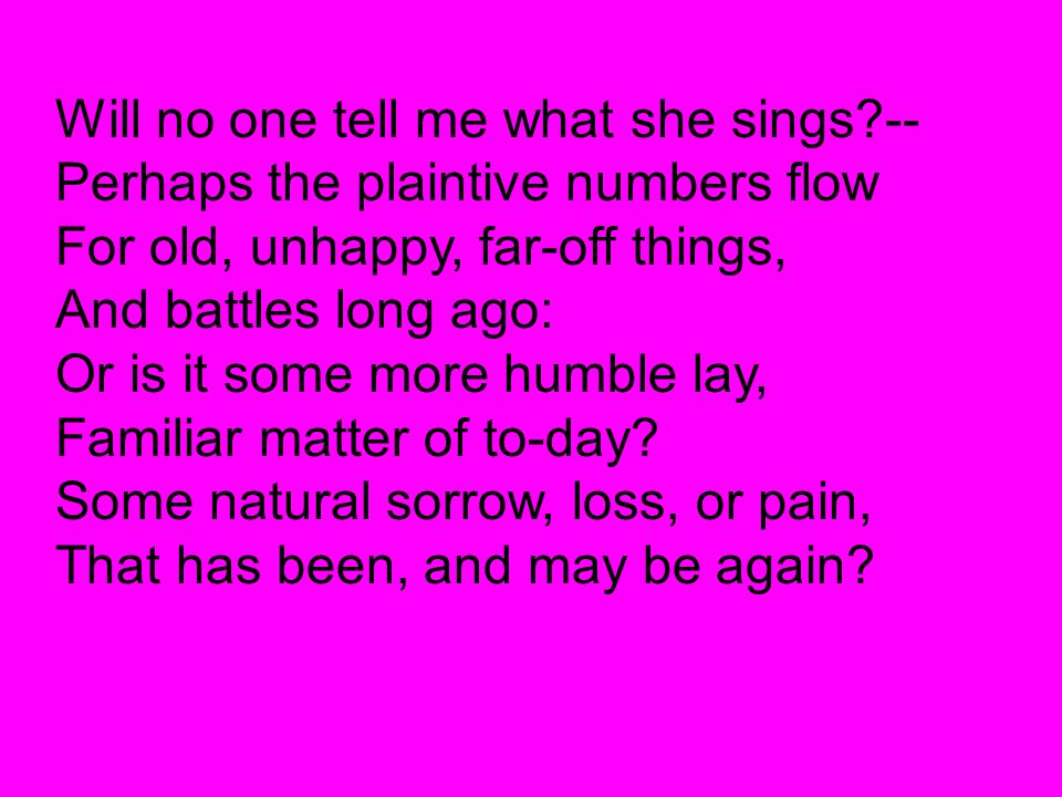 Will no one tell me what she sings?-- Perhaps the plaintive numbers flow For old, unhappy, far-off things, And battles long ago: Or is it some more hu