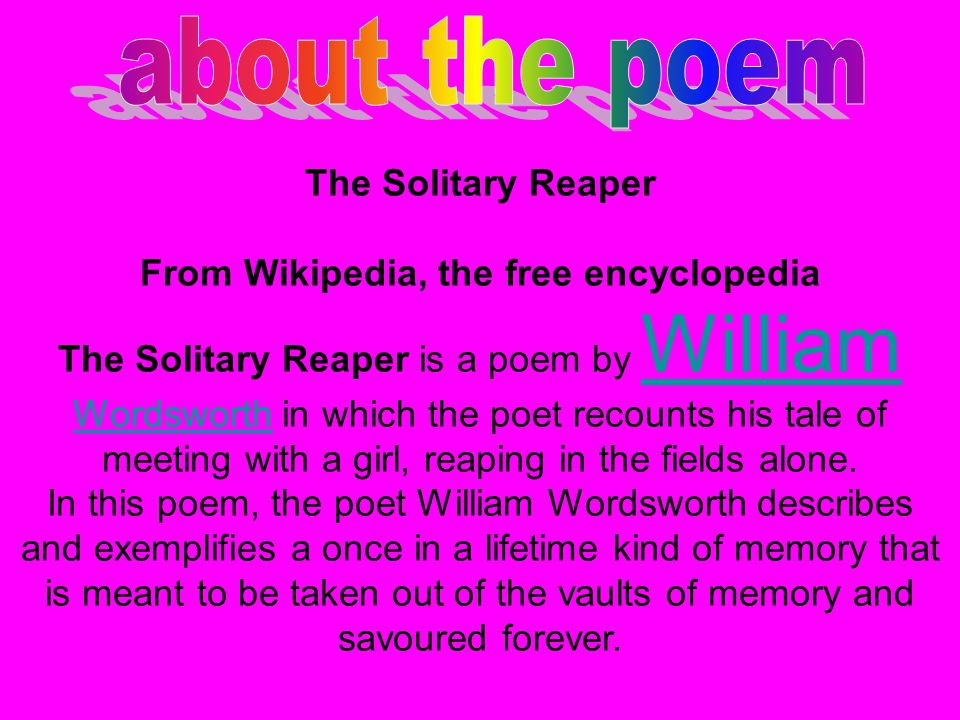 The Solitary Reaper From Wikipedia, the free encyclopedia The Solitary Reaper is a poem by William Wordsworth in which the poet recounts his tale of m