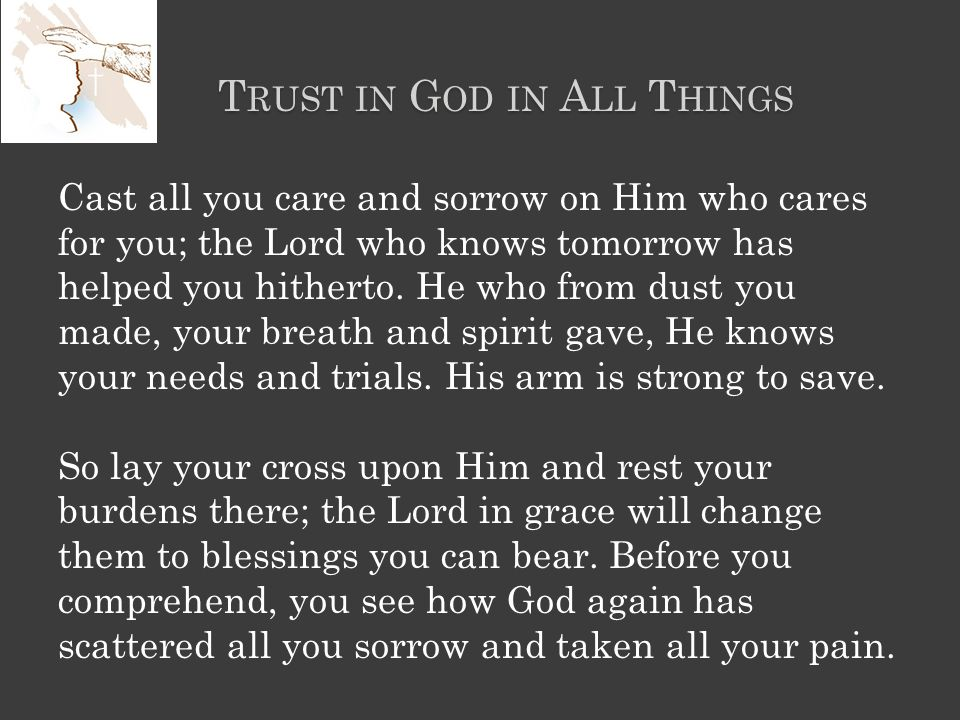 T RUST IN G OD IN A LL T HINGS Cast all you care and sorrow on Him who cares for you; the Lord who knows tomorrow has helped you hitherto.
