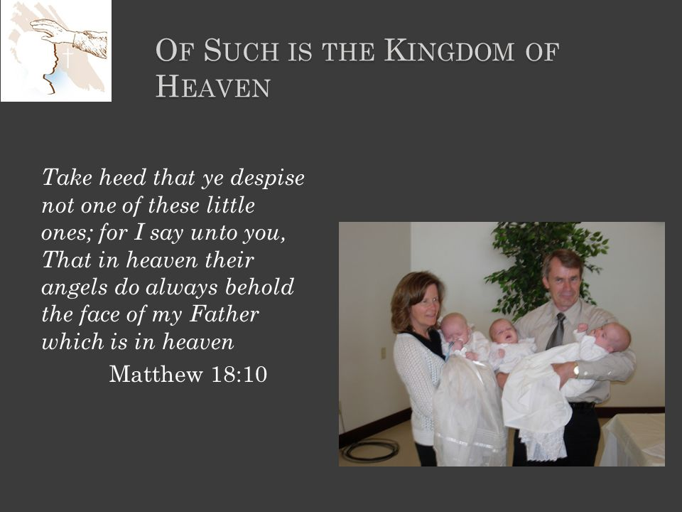 O F S UCH IS THE K INGDOM OF H EAVEN Take heed that ye despise not one of these little ones; for I say unto you, That in heaven their angels do always behold the face of my Father which is in heaven Matthew 18:10