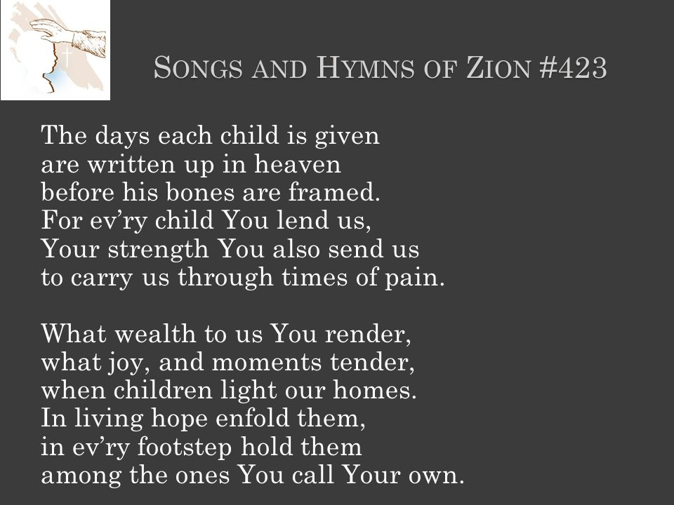 S ONGS AND H YMNS OF Z ION #423 The days each child is given are written up in heaven before his bones are framed.