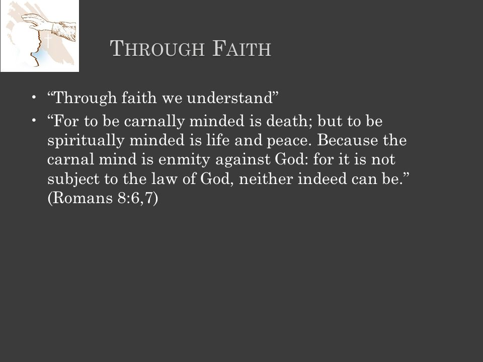 T HROUGH F AITH Through faith we understand For to be carnally minded is death; but to be spiritually minded is life and peace.