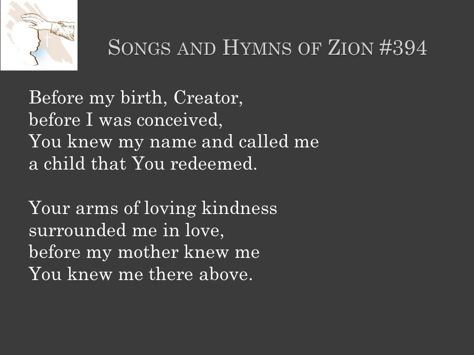 S ONGS AND H YMNS OF Z ION #394 Before my birth, Creator, before I was conceived, You knew my name and called me a child that You redeemed.