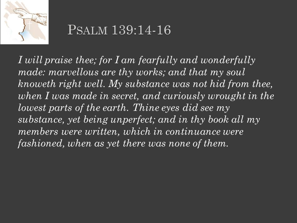 P SALM 139:14-16 I will praise thee; for I am fearfully and wonderfully made: marvellous are thy works; and that my soul knoweth right well.