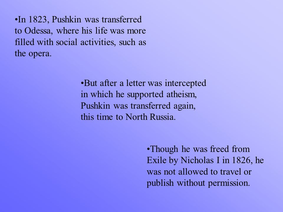 In 1823, Pushkin was transferred to Odessa, where his life was more filled with social activities, such as the opera. But after a letter was intercept