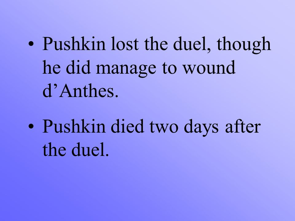 Pushkin lost the duel, though he did manage to wound d'Anthes. Pushkin died two days after the duel.
