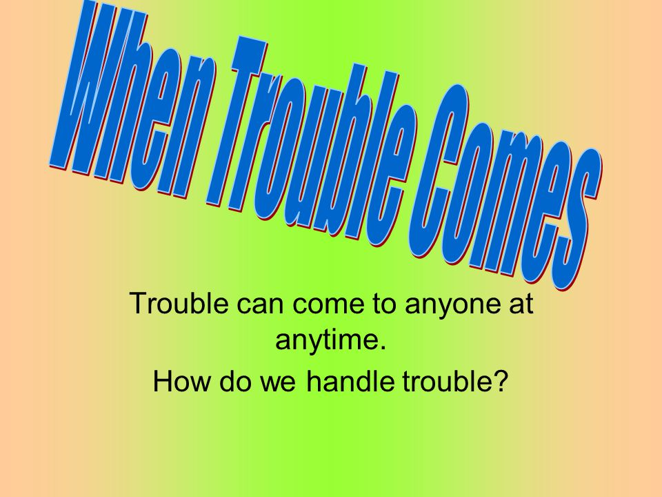 Trouble can come to anyone at anytime. How do we handle trouble?