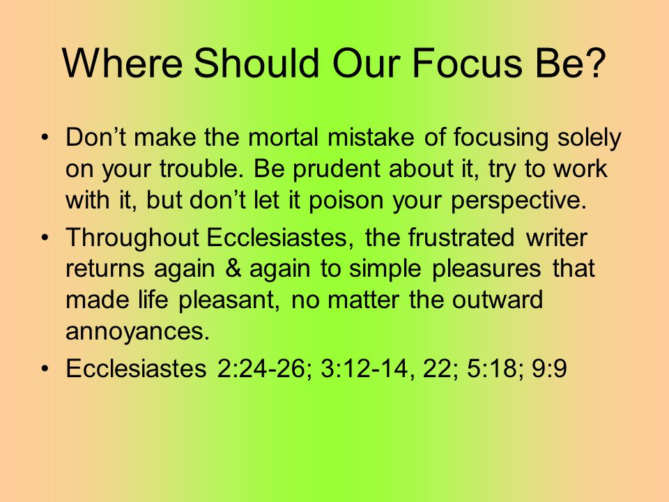 Where Should Our Focus Be. Don't make the mortal mistake of focusing solely on your trouble.