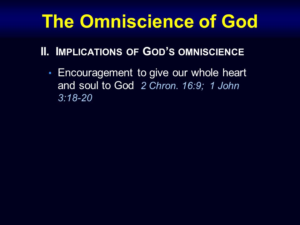 The Omniscience of God II.I MPLICATIONS OF G OD ' S OMNISCIENCE Encouragement to give our whole heart and soul to God 2 Chron. 16:9; 1 John 3:18-20